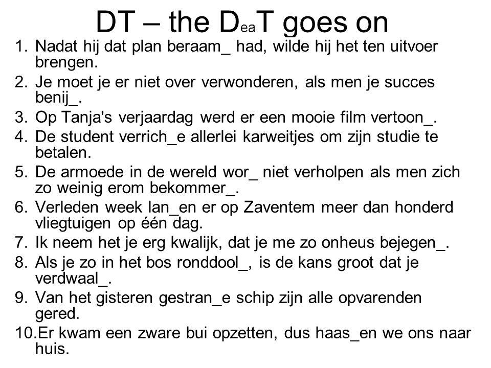 DT – the D ea T goes on 1.Nadat hij dat plan beraam_ had, wilde hij het ten uitvoer brengen. 2.Je moet je er niet over verwonderen, als men je succes