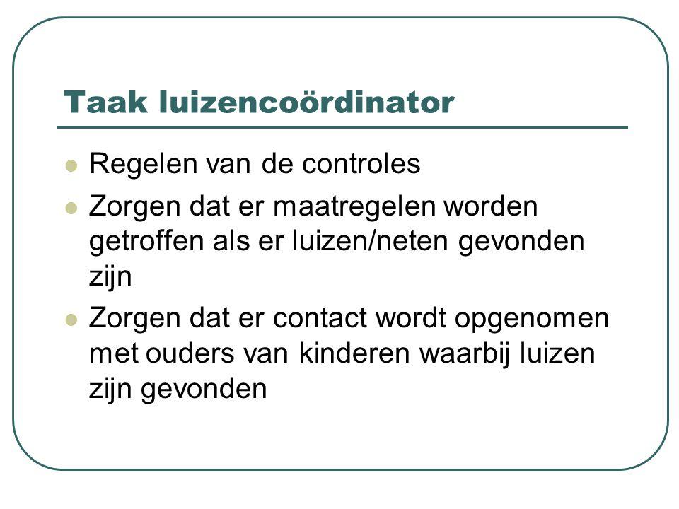Taak luizencoördinator Regelen van de controles Zorgen dat er maatregelen worden getroffen als er luizen/neten gevonden zijn Zorgen dat er contact wordt opgenomen met ouders van kinderen waarbij luizen zijn gevonden