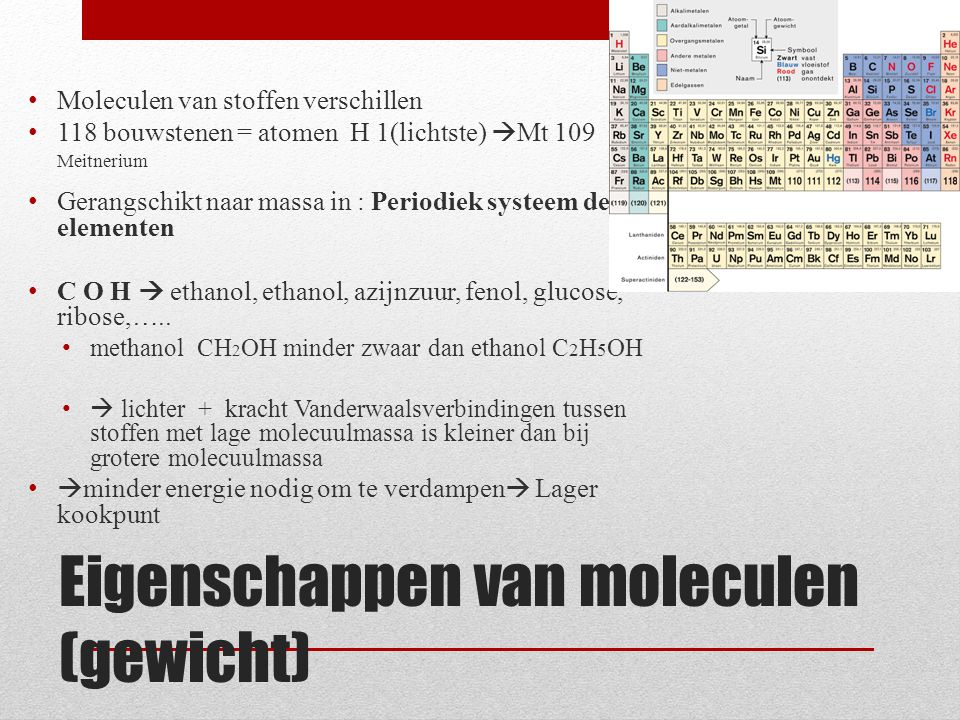 Eigenschappen van moleculen (gewicht) Moleculen van stoffen verschillen 118 bouwstenen = atomen H 1(lichtste)  Mt 109 Meitnerium Gerangschikt naar ma