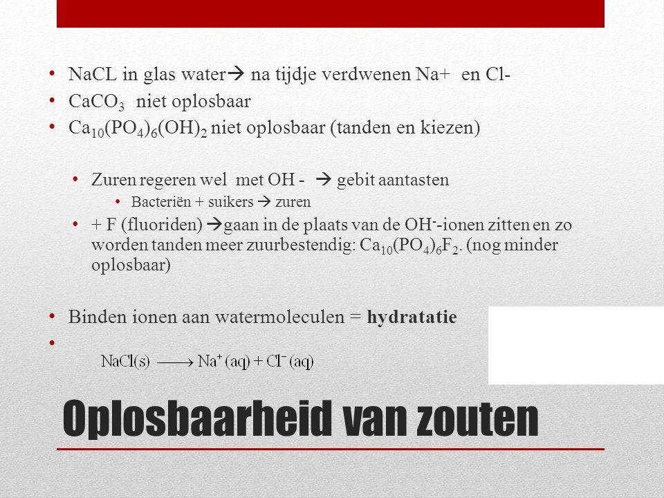 Oplosbaarheid van zouten NaCL in glas water  na tijdje verdwenen Na+ en Cl- CaCO 3 niet oplosbaar Ca 10 (PO 4 ) 6 (OH) 2 niet oplosbaar (tanden en ki