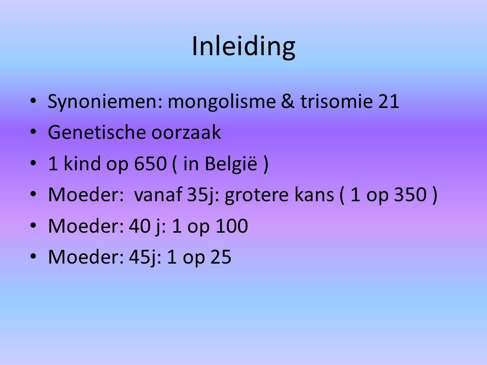 Inleiding Synoniemen: mongolisme & trisomie 21 Genetische oorzaak 1 kind op 650 ( in België ) Moeder: vanaf 35j: grotere kans ( 1 op 350 ) Moeder: 40
