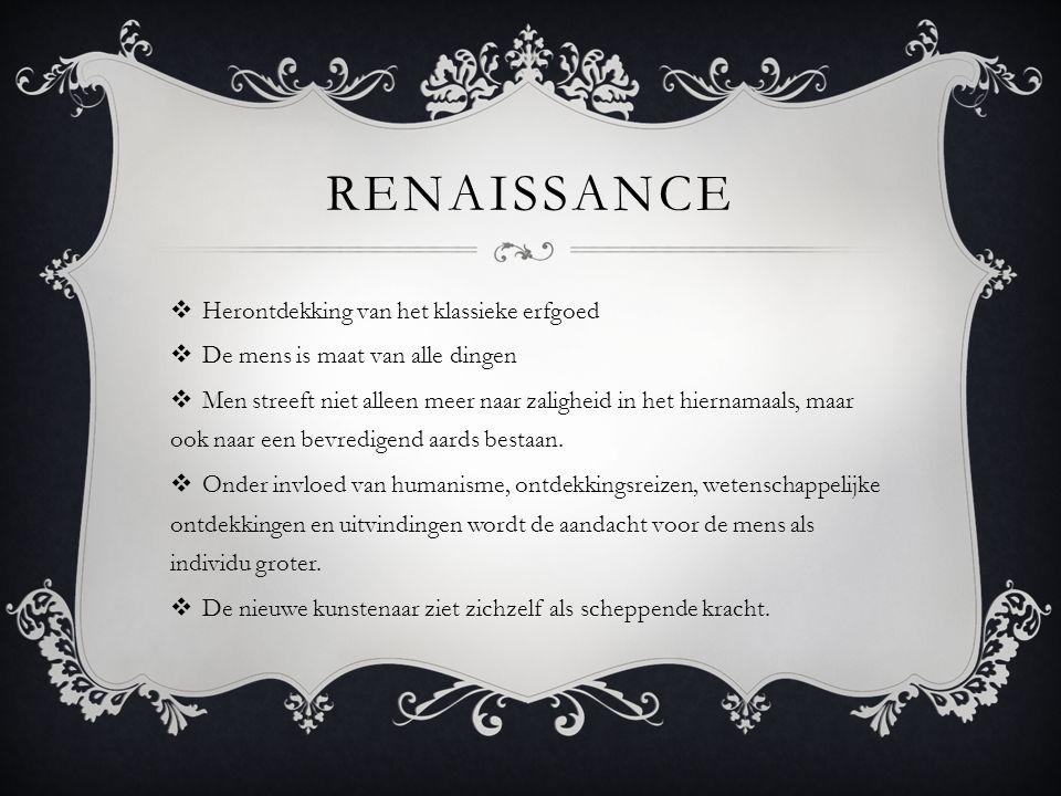 RENAISSANCE  Herontdekking van het klassieke erfgoed  De mens is maat van alle dingen  Men streeft niet alleen meer naar zaligheid in het hiernamaals, maar ook naar een bevredigend aards bestaan.