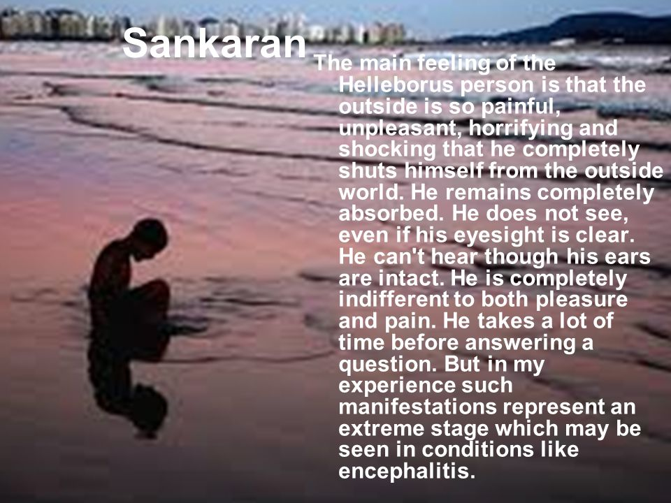 Sankaran The main feeling of the Helleborus person is that the outside is so painful, unpleasant, horrifying and shocking that he completely shuts himself from the outside world.