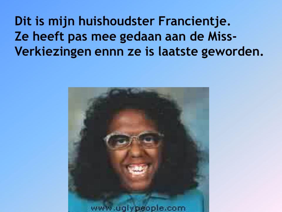 Dit is mijn huishoudster Francientje. Ze heeft pas mee gedaan aan de Miss- Verkiezingen ennn ze is laatste geworden.