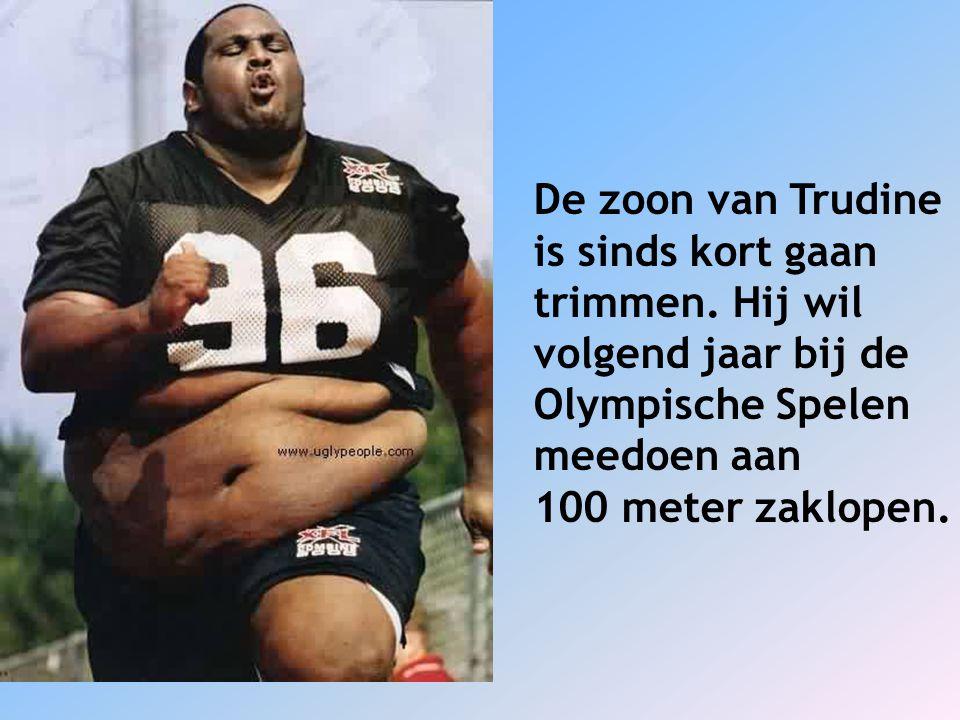 De zoon van Trudine is sinds kort gaan trimmen. Hij wil volgend jaar bij de Olympische Spelen meedoen aan 100 meter zaklopen.
