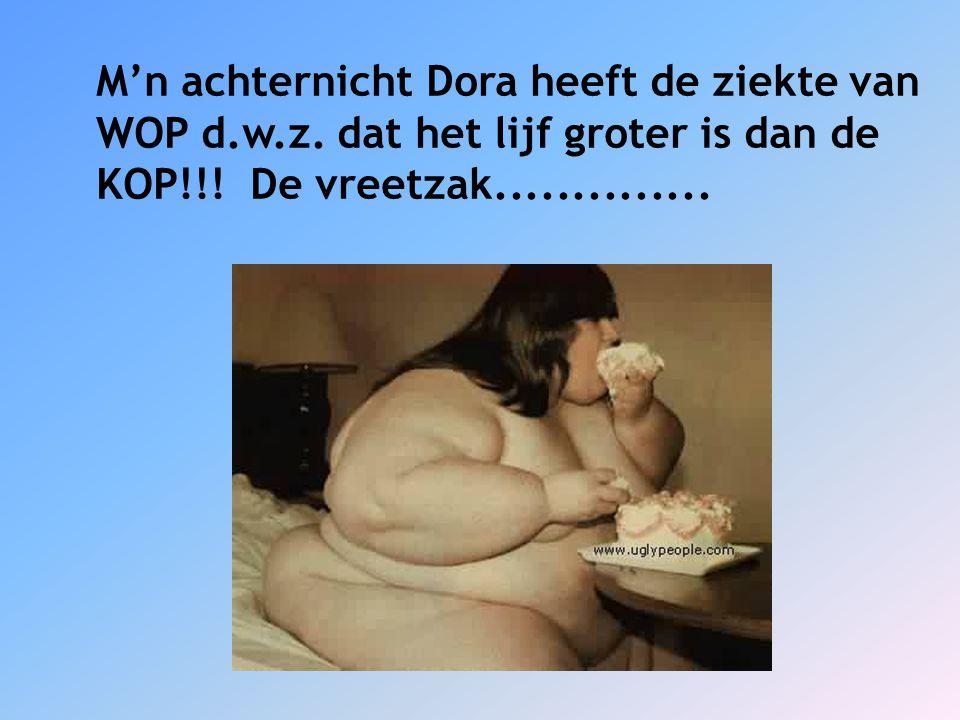 M'n achternicht Dora heeft de ziekte van WOP d.w.z. dat het lijf groter is dan de KOP!!! De vreetzak..............