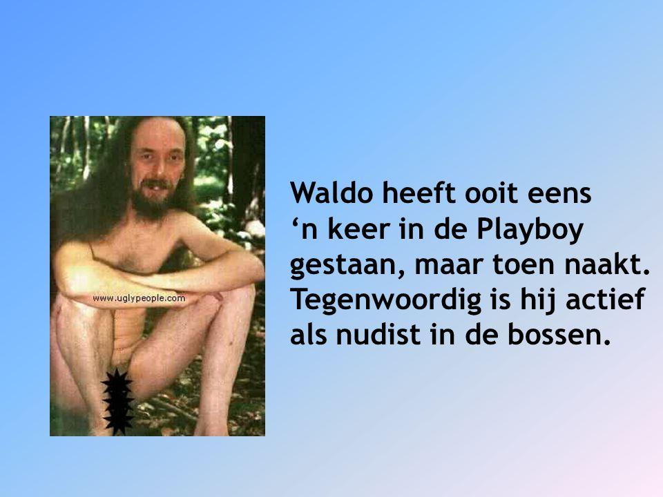 Waldo heeft ooit eens 'n keer in de Playboy gestaan, maar toen naakt. Tegenwoordig is hij actief als nudist in de bossen.