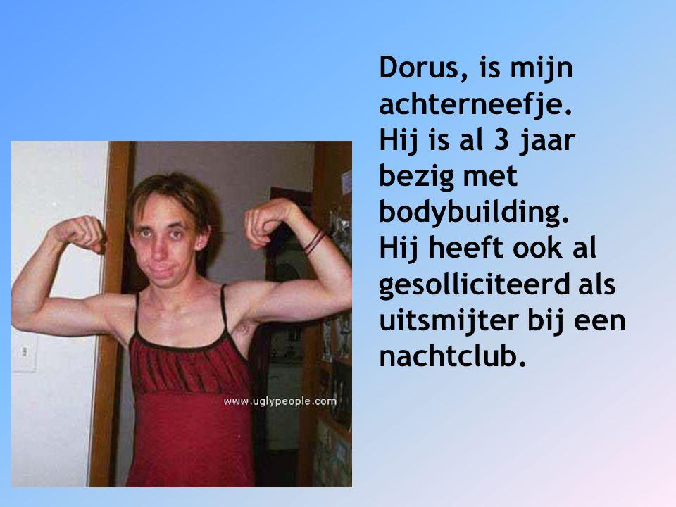 Dorus, is mijn achterneefje. Hij is al 3 jaar bezig met bodybuilding. Hij heeft ook al gesolliciteerd als uitsmijter bij een nachtclub.