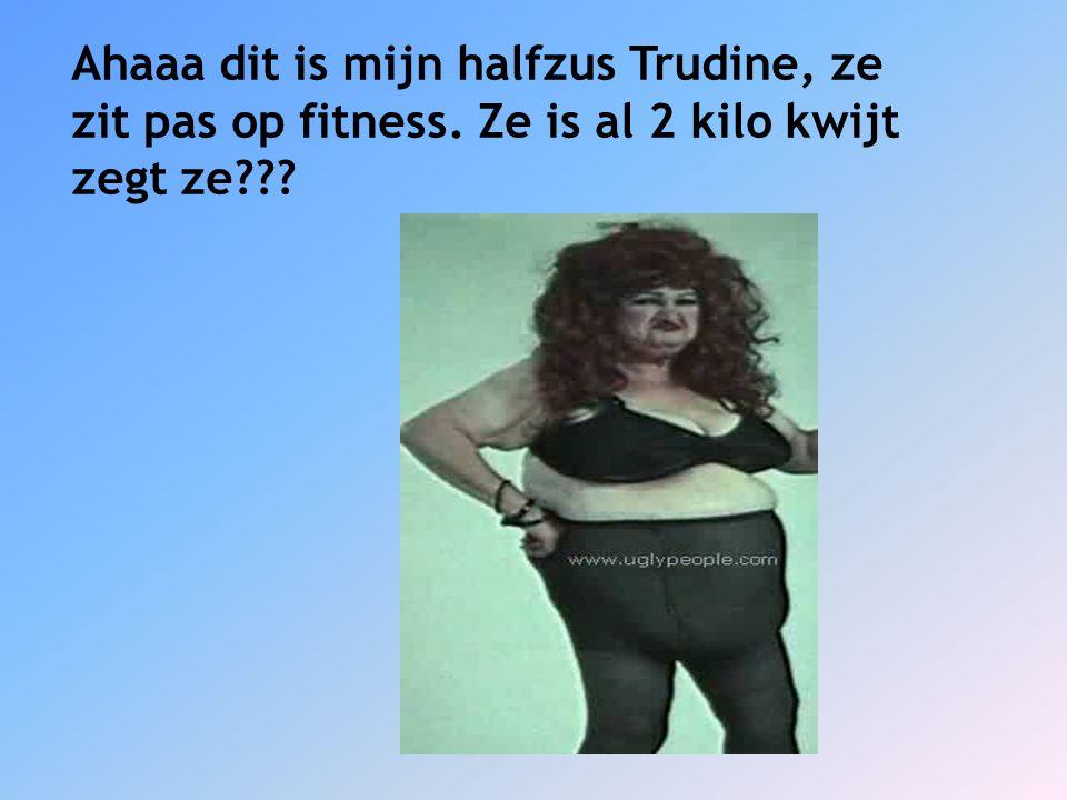 Ahaaa dit is mijn halfzus Trudine, ze zit pas op fitness. Ze is al 2 kilo kwijt zegt ze???