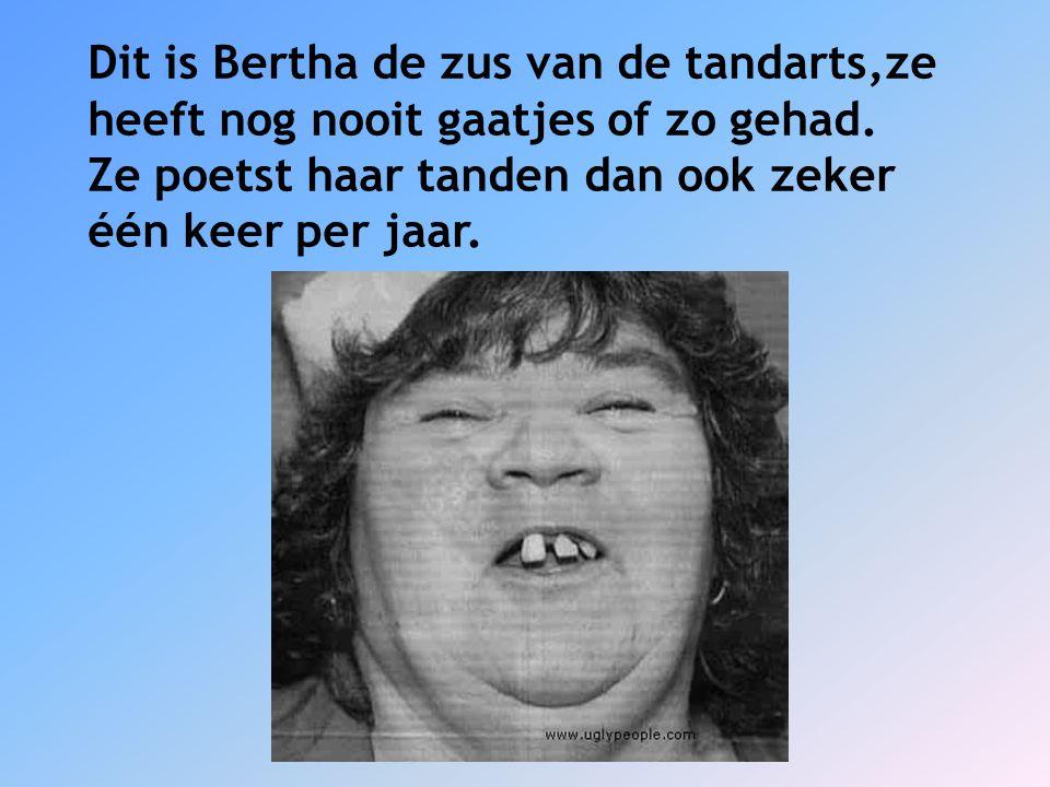 Dit is Bertha de zus van de tandarts,ze heeft nog nooit gaatjes of zo gehad. Ze poetst haar tanden dan ook zeker één keer per jaar.