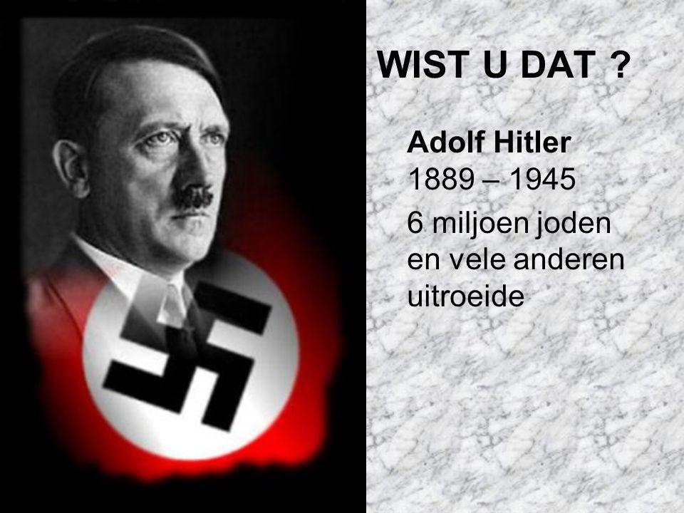 WIST U DAT ? Adolf Hitler 1889 – 1945 6 miljoen joden en vele anderen uitroeide