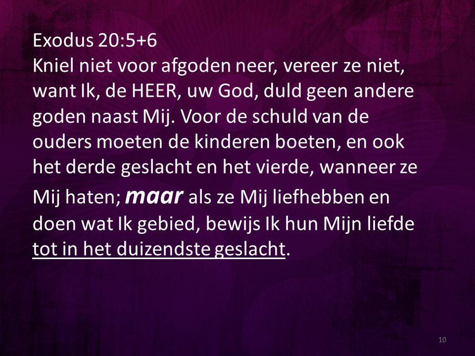 10 Exodus 20:5+6 Kniel niet voor afgoden neer, vereer ze niet, want Ik, de HEER, uw God, duld geen andere goden naast Mij. Voor de schuld van de ouder