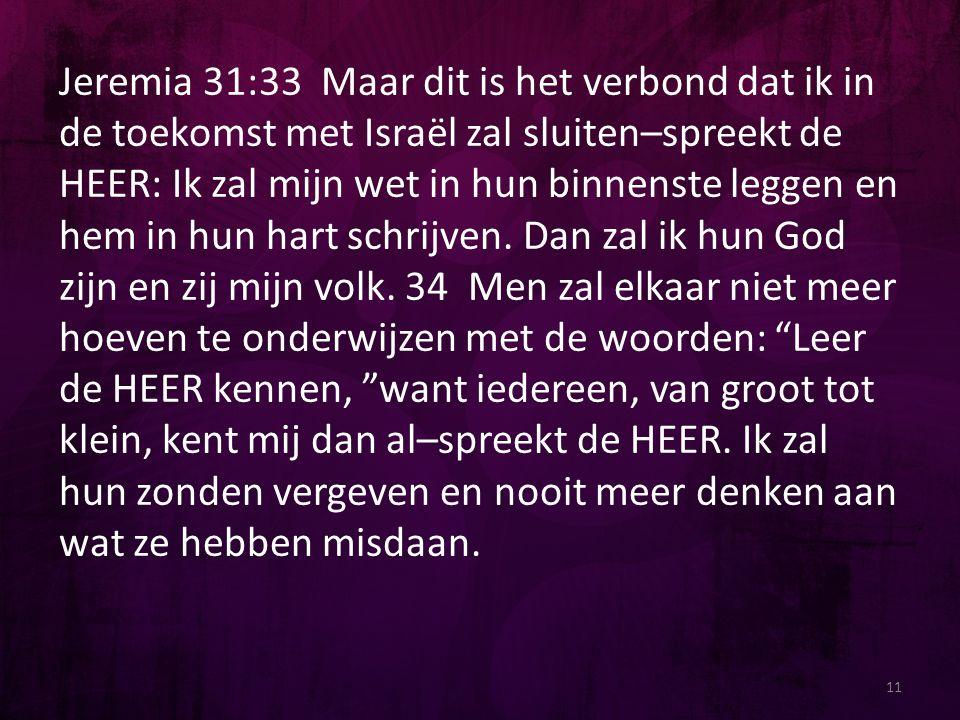11 Jeremia 31:33 Maar dit is het verbond dat ik in de toekomst met Israël zal sluiten–spreekt de HEER: Ik zal mijn wet in hun binnenste leggen en hem