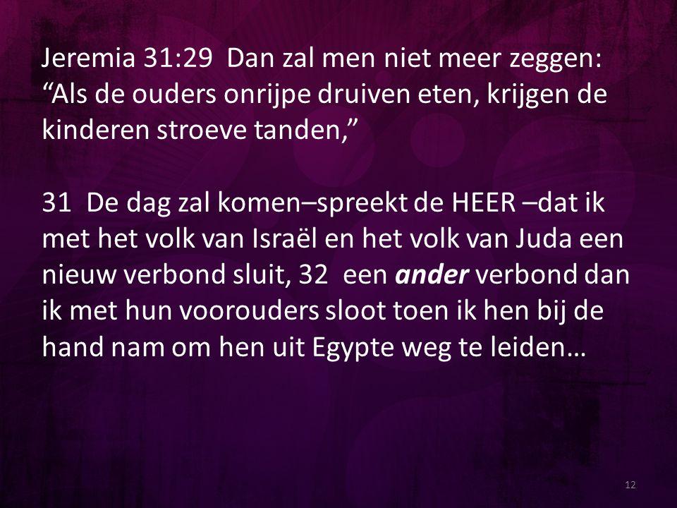 """12 Jeremia 31:29 Dan zal men niet meer zeggen: """"Als de ouders onrijpe druiven eten, krijgen de kinderen stroeve tanden,"""" 31 De dag zal komen–spreekt d"""