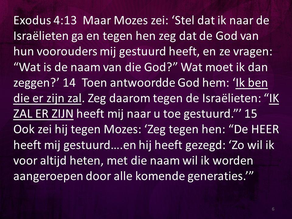 """6 Exodus 4:13 Maar Mozes zei: 'Stel dat ik naar de Israëlieten ga en tegen hen zeg dat de God van hun voorouders mij gestuurd heeft, en ze vragen: """"Wa"""