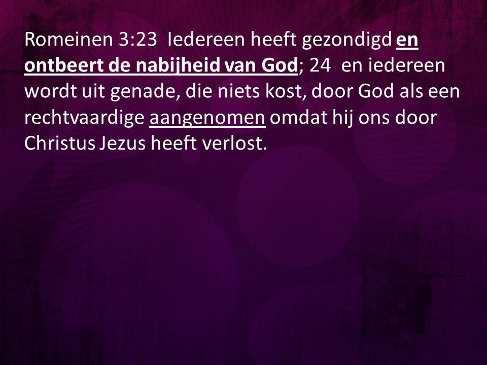 Romeinen 3:23 Iedereen heeft gezondigd en ontbeert de nabijheid van God; 24 en iedereen wordt uit genade, die niets kost, door God als een rechtvaardi