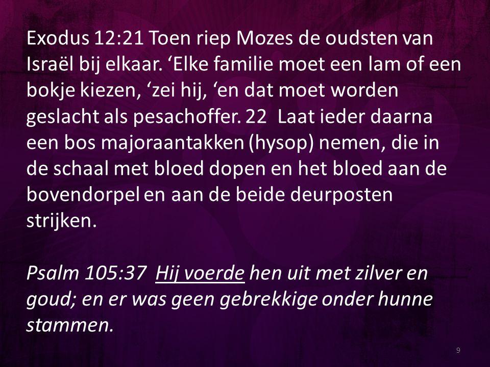 9 Exodus 12:21 Toen riep Mozes de oudsten van Israël bij elkaar. 'Elke familie moet een lam of een bokje kiezen, 'zei hij, 'en dat moet worden geslach