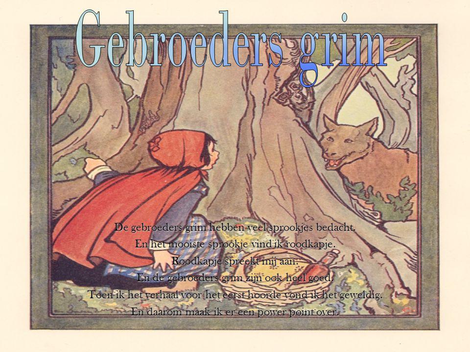 De gebroeders grim hebben veel sprookjes bedacht. En het mooiste sprookje vind ik roodkapje. Roodkapje spreekt mij aan. En de gebroeders grim zijn ook