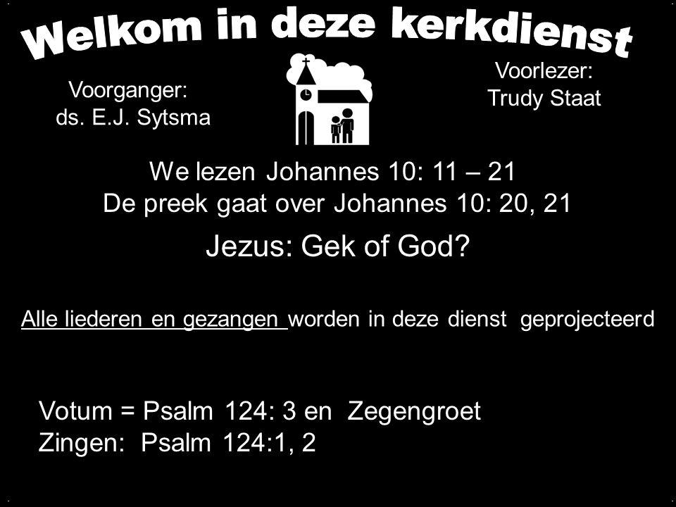 Votum en Zegengroet Zingen:Psalm 124:1,2 Formulier IV Gebed Viering + Psalm 34: 1, 2, 3 Dankzegging Lezen: Johannes 10: 11 – 21 Preek over Johannes 10: 20, 21 Zingen:Gezang 62: 1, 2, 3, 4 (NG 36)