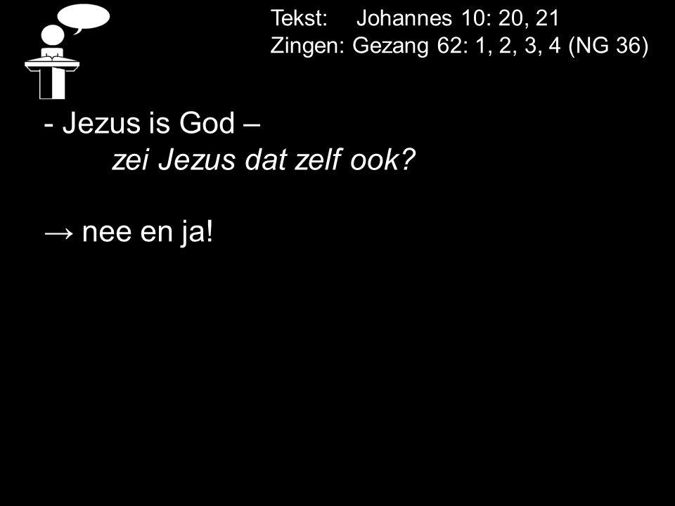 Tekst: Johannes 10: 20, 21 Zingen: Gezang 62: 1, 2, 3, 4 (NG 36) - Jezus is God – zei Jezus dat zelf ook.