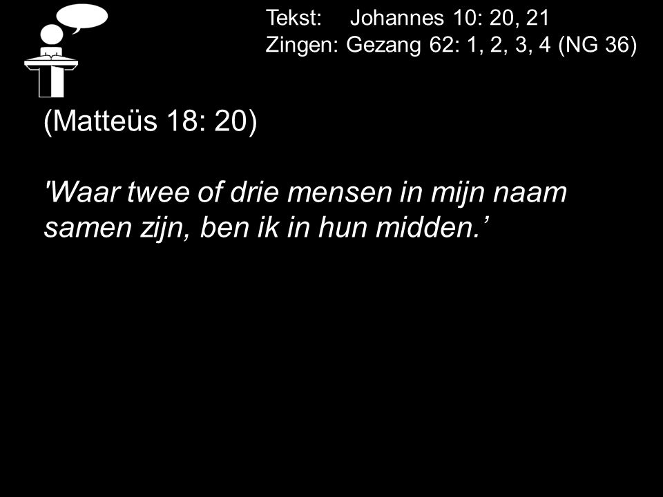 Tekst: Johannes 10: 20, 21 Zingen: Gezang 62: 1, 2, 3, 4 (NG 36) (Matteüs 18: 20) Waar twee of drie mensen in mijn naam samen zijn, ben ik in hun midden.'