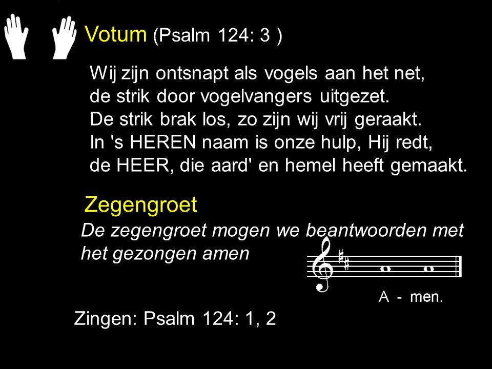 Votum (Psalm 124: 3 ) Zegengroet Zingen: Psalm 124: 1, 2 De zegengroet mogen we beantwoorden met het gezongen amen Wij zijn ontsnapt als vogels aan het net, de strik door vogelvangers uitgezet.