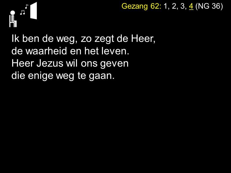 Gezang 62: 1, 2, 3, 4 (NG 36) Ik ben de weg, zo zegt de Heer, de waarheid en het leven.
