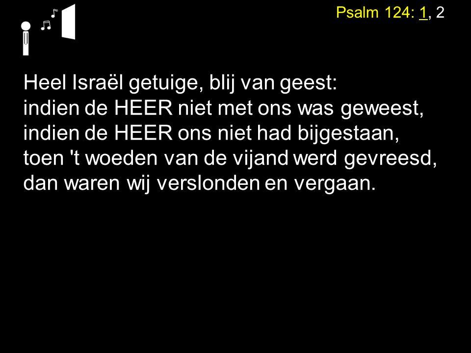 Psalm 124: 1, 2 Heel Israël getuige, blij van geest: indien de HEER niet met ons was geweest, indien de HEER ons niet had bijgestaan, toen t woeden van de vijand werd gevreesd, dan waren wij verslonden en vergaan.