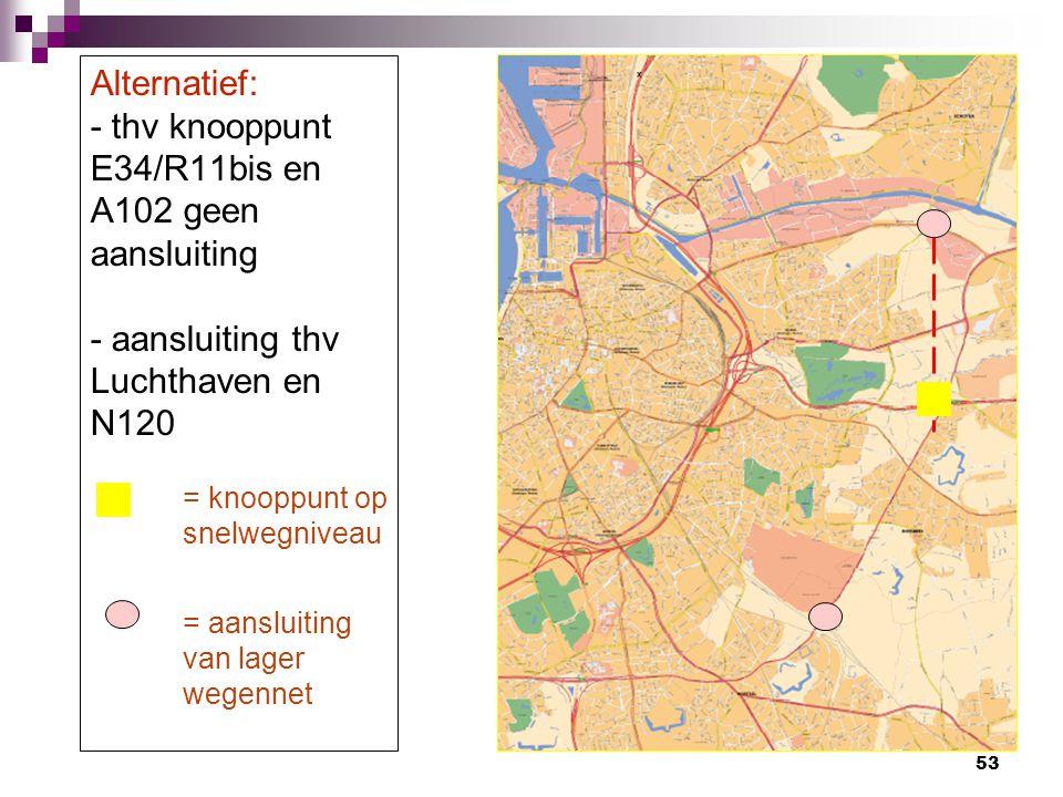 53 Alternatief: - thv knooppunt E34/R11bis en A102 geen aansluiting - aansluiting thv Luchthaven en N120 = knooppunt op snelwegniveau = aansluiting va