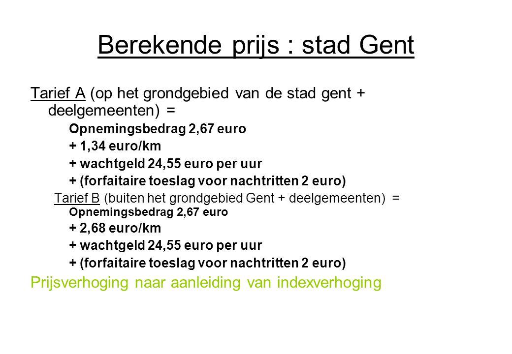 Berekende prijs : stad Gent Tarief A (op het grondgebied van de stad gent + deelgemeenten) = Opnemingsbedrag 2,67 euro + 1,34 euro/km + wachtgeld 24,5
