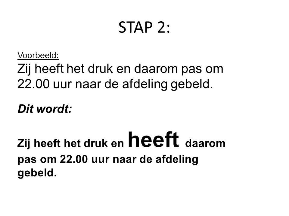 STAP 2: Voorbeeld: Zij heeft het druk en daarom pas om 22.00 uur naar de afdeling gebeld. Dit wordt: Zij heeft het druk en heeft daarom pas om 22.00 u