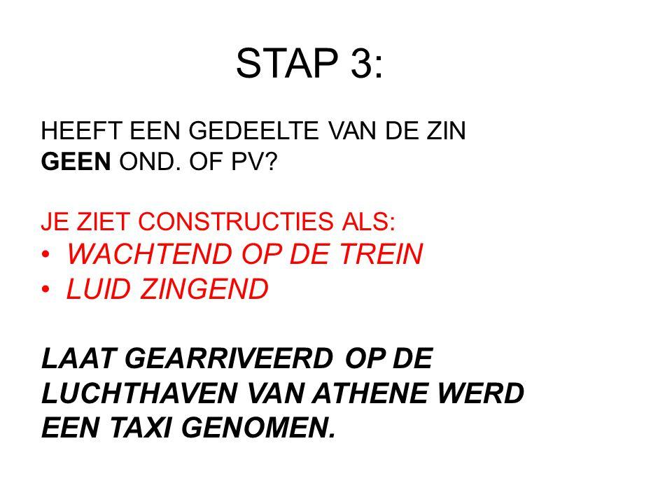 STAP 3: HEEFT EEN GEDEELTE VAN DE ZIN GEEN OND. OF PV? JE ZIET CONSTRUCTIES ALS: WACHTEND OP DE TREIN LUID ZINGEND LAAT GEARRIVEERD OP DE LUCHTHAVEN V