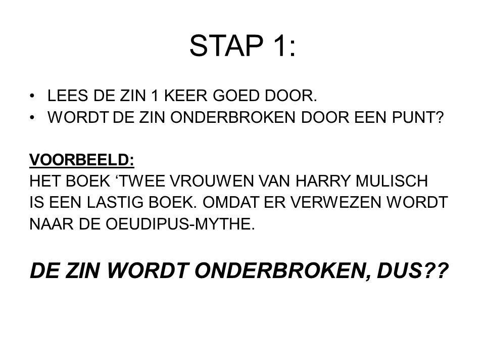STAP 1: LEES DE ZIN 1 KEER GOED DOOR. WORDT DE ZIN ONDERBROKEN DOOR EEN PUNT? VOORBEELD: HET BOEK 'TWEE VROUWEN VAN HARRY MULISCH IS EEN LASTIG BOEK.