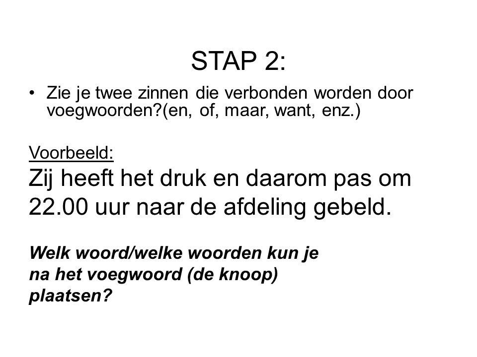 STAP 2: Zie je twee zinnen die verbonden worden door voegwoorden?(en, of, maar, want, enz.) Voorbeeld: Zij heeft het druk en daarom pas om 22.00 uur n