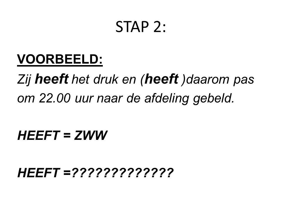 STAP 2: VOORBEELD: Zij heeft het druk en ( heeft )daarom pas om 22.00 uur naar de afdeling gebeld. HEEFT = ZWW HEEFT =?????????????