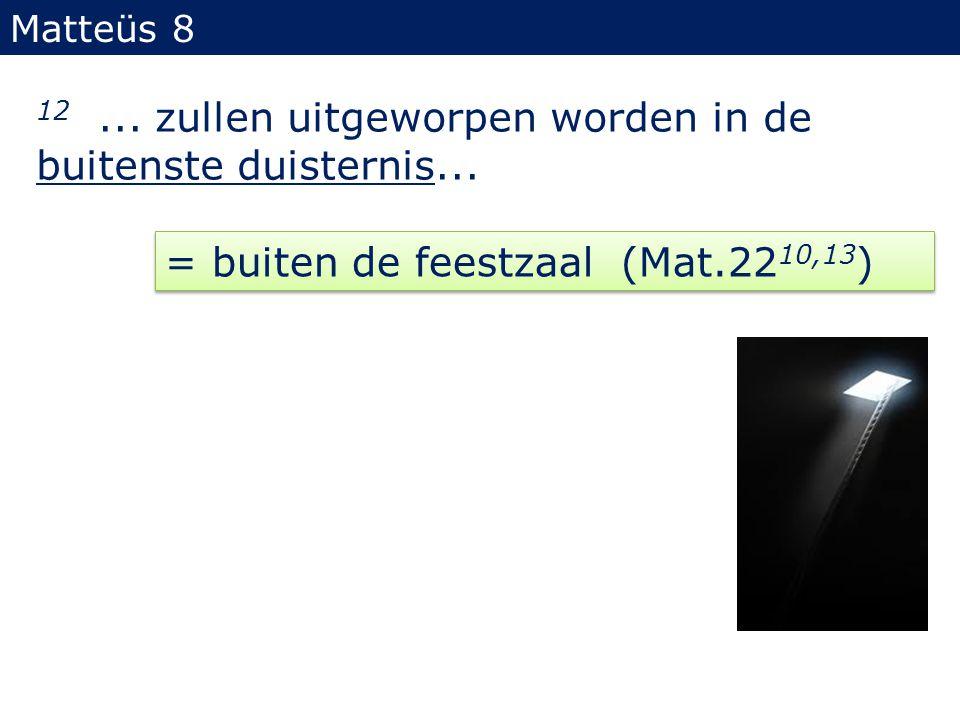Matteüs 8 12... zullen uitgeworpen worden in de buitenste duisternis... = buiten de feestzaal (Mat.22 10,13 )