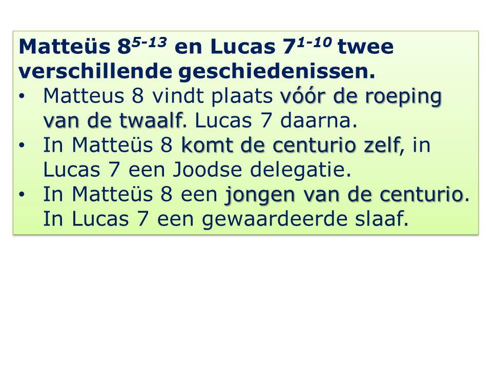 Matteüs 8 5-13 en Lucas 7 1-10 twee verschillende geschiedenissen. vóór de roeping van de twaalf Matteus 8 vindt plaats vóór de roeping van de twaalf.