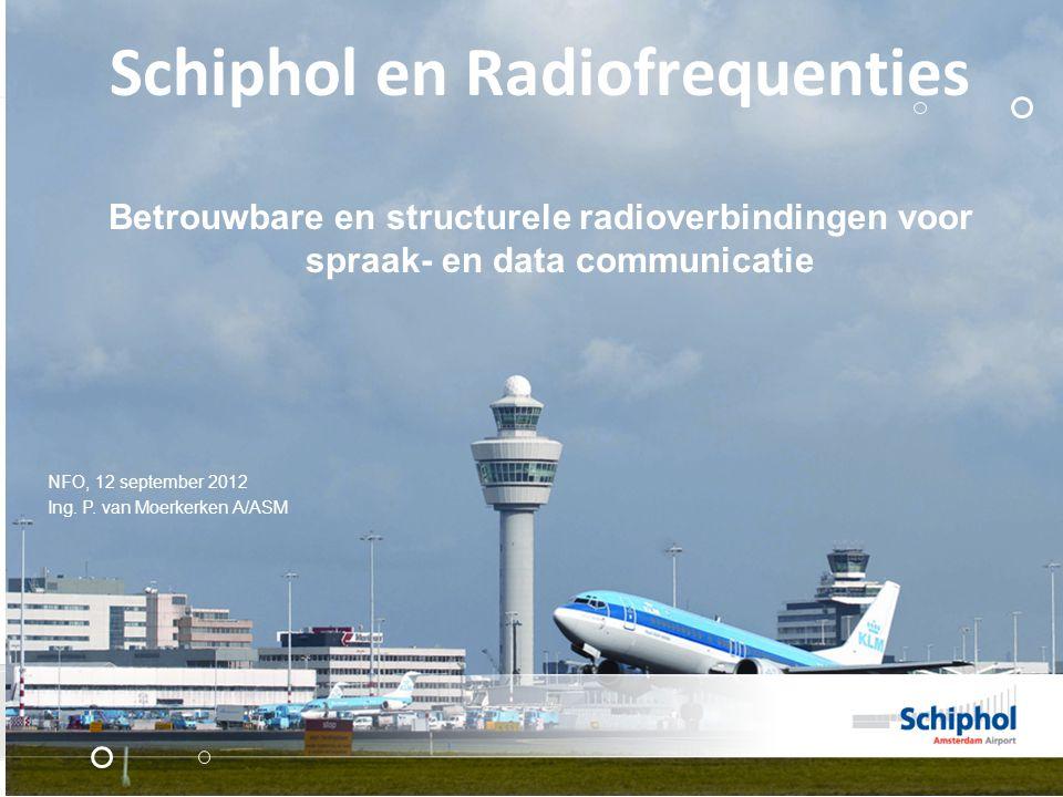 Schiphol en Radiofrequenties Betrouwbare en structurele radioverbindingen voor spraak- en data communicatie NFO, 12 september 2012 Ing. P. van Moerker