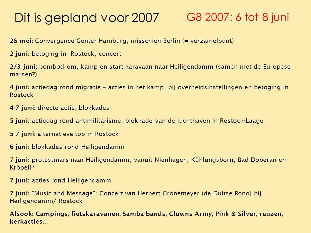Dit is gepland voor 2007 26 mei: Convergence Center Hamburg, misschien Berlin (= verzamelpunt) 2 juni: betoging in Rostock, concert 2/3 juni: bombodrom, kamp en start karavaan naar Heiligendamm (samen met de Europese marsen ) 4 juni: actiedag rond migratie – acties in het kamp, bij overheidsinstellingen en betoging in Rostock 4-7 juni: directe actie, blokkades 5 juni: actiedag rond antimilitarisme, blokkade van de luchthaven in Rostock-Laage 5-7 juni: alternatieve top in Rostock 6 juni: blokkades rond Heiligendamm 7 juni: protestmars naar Heiligendamm, vanuit Nienhagen, Kühlungsborn, Bad Doberan en Kröpelin 7 juni: acties rond Heiligendamm 7 juni: Music and Message : Concert van Herbert Grönemeyer (de Duitse Bono) bij Heiligendamm/ Rostock Alsook: Campings, fietskaravanen, Samba-bands, Clowns Army, Pink & Silver, reuzen, kerkacties… G8 2007: 6 tot 8 juni