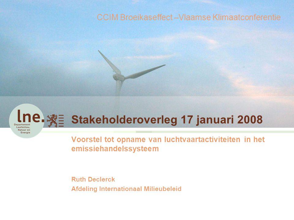 Stakeholderoverleg 17 januari 2008 Voorstel tot opname van luchtvaartactiviteiten in het emissiehandelssysteem Ruth Declerck Afdeling Internationaal Milieubeleid CCIM Broeikaseffect –Vlaamse Klimaatconferentie