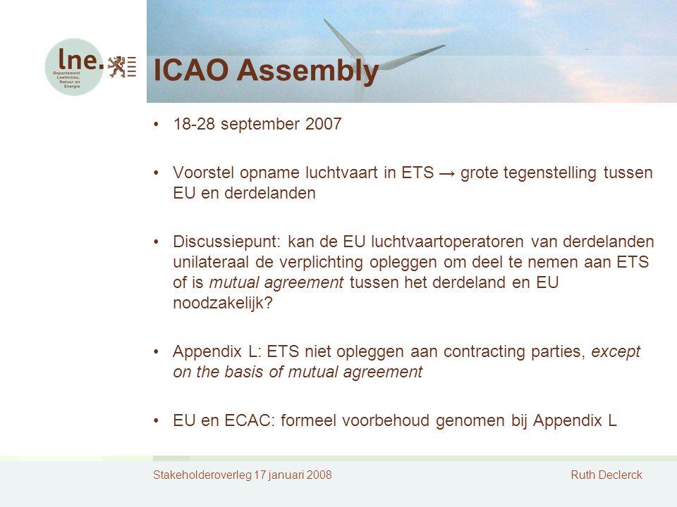 Stakeholderoverleg 17 januari 2008Ruth Declerck ICAO Assembly 18-28 september 2007 Voorstel opname luchtvaart in ETS → grote tegenstelling tussen EU en derdelanden Discussiepunt: kan de EU luchtvaartoperatoren van derdelanden unilateraal de verplichting opleggen om deel te nemen aan ETS of is mutual agreement tussen het derdeland en EU noodzakelijk.