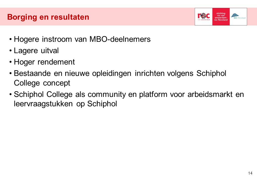 Borging en resultaten Hogere instroom van MBO-deelnemers Lagere uitval Hoger rendement Bestaande en nieuwe opleidingen inrichten volgens Schiphol Coll