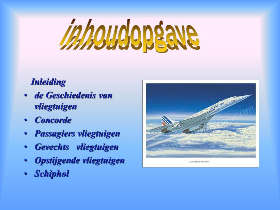 Inleiding Inleiding de Geschiedenis van vliegtuigende Geschiedenis van vliegtuigen ConcordeConcorde Passagiers vliegtuigenPassagiers vliegtuigen Gevechts vliegtuigenGevechts vliegtuigen Opstijgende vliegtuigenOpstijgende vliegtuigen SchipholSchiphol