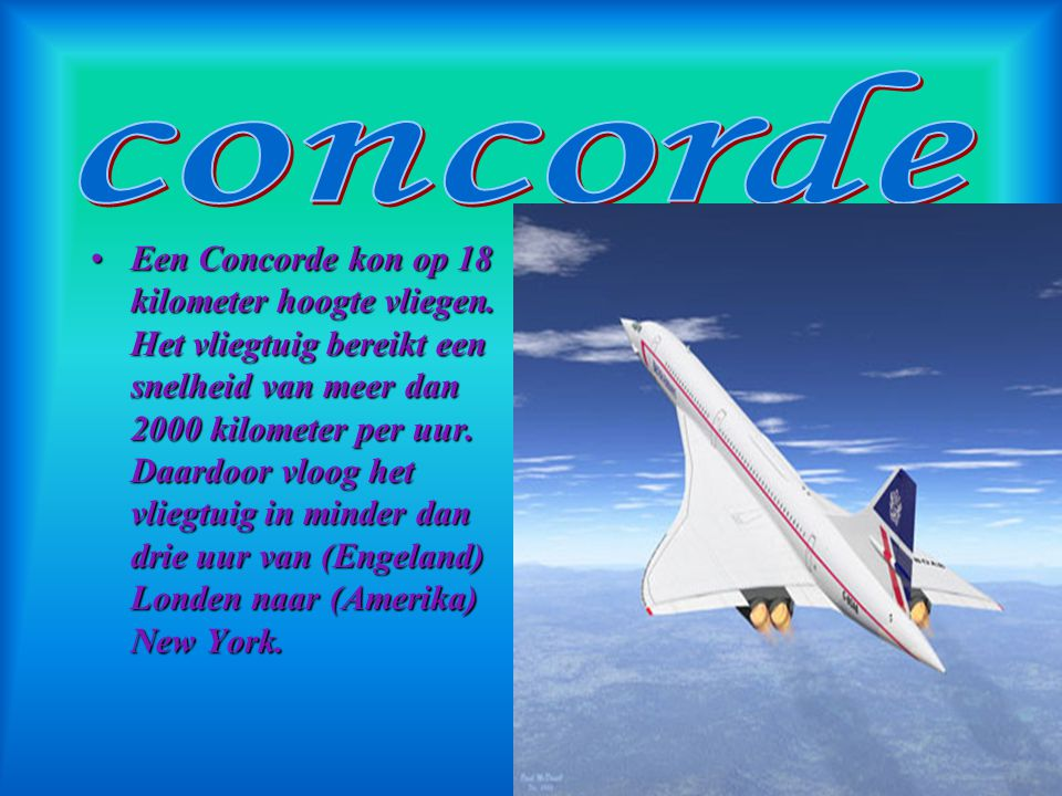 De Concorde was een heel snelle passagiersvliegtuig. Er zijn maar 20 toestellen van gebouwd, waarvan 4 test vliegtuigen waren. Het vliegtuig vloog voo
