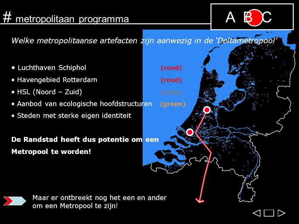 # metropolitaan programma Luchthaven Schiphol Havengebied Rotterdam A B C Welke metropolitaanse artefacten zijn aanwezig in de 'Deltametropool' Luchthaven Schiphol (rood) Havengebied Rotterdam (rood) HSL (Noord – Zuid) (grijs) Aanbod van ecologische hoofdstructuren (groen) Steden met sterke eigen identiteit De Randstad heeft dus potentie om een Metropool te worden.