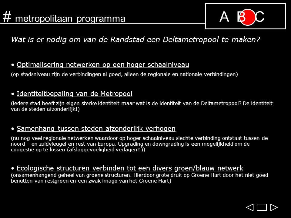 A B C Wat is er nodig om van de Randstad een Deltametropool te maken? Optimalisering netwerken op een hoger schaalniveau (op stadsniveau zijn de verbi