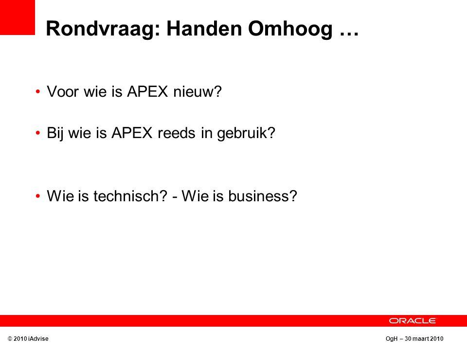 OgH – 30 maart 2010 Rondvraag: Handen Omhoog … Voor wie is APEX nieuw? Bij wie is APEX reeds in gebruik? Wie is technisch? - Wie is business? © 2010 i