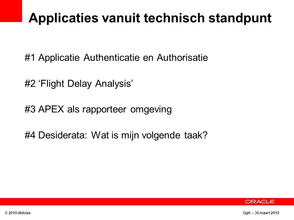 OgH – 30 maart 2010 Applicaties vanuit technisch standpunt #1 Applicatie Authenticatie en Authorisatie #2 'Flight Delay Analysis' #3 APEX als rapporteer omgeving #4 Desiderata: Wat is mijn volgende taak.