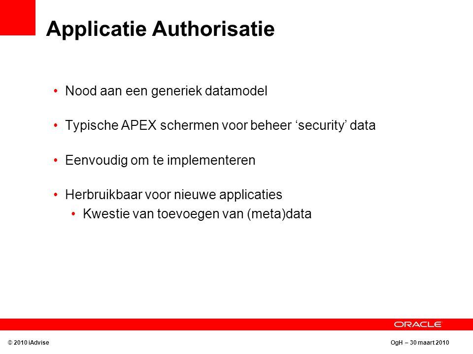 OgH – 30 maart 2010 Applicatie Authorisatie Nood aan een generiek datamodel Typische APEX schermen voor beheer 'security' data Eenvoudig om te implementeren Herbruikbaar voor nieuwe applicaties Kwestie van toevoegen van (meta)data © 2010 iAdvise
