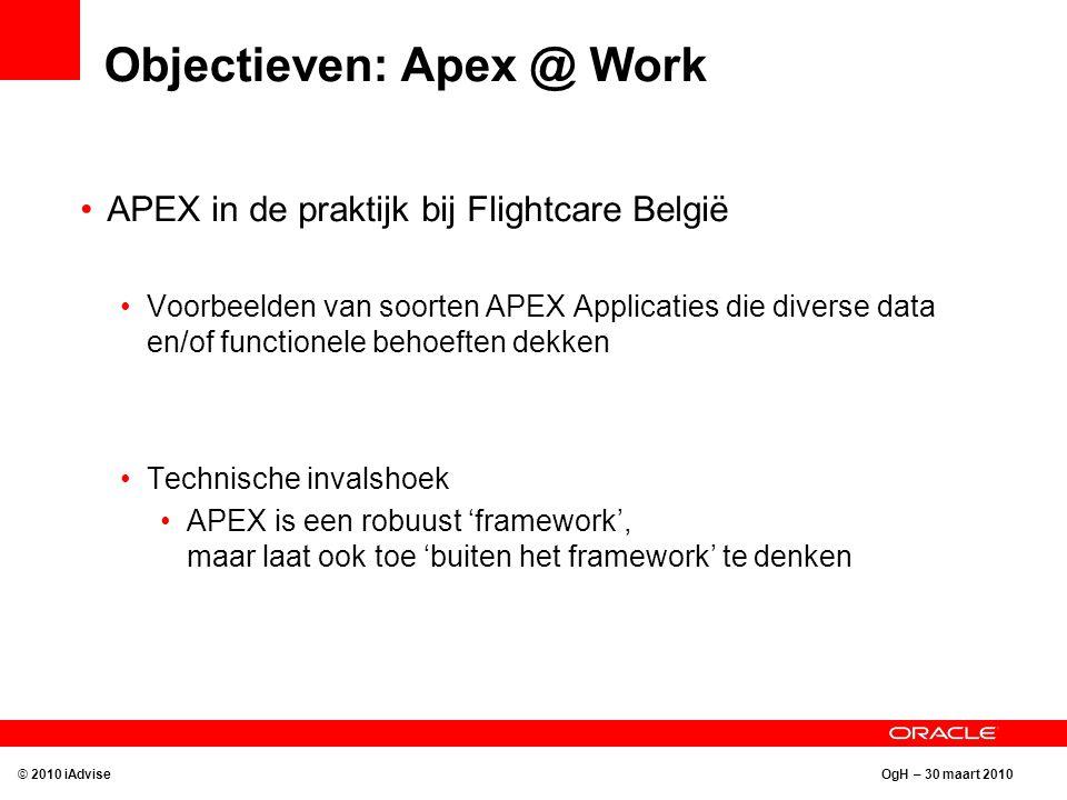 OgH – 30 maart 2010 Objectieven: Apex @ Work APEX in de praktijk bij Flightcare België Voorbeelden van soorten APEX Applicaties die diverse data en/of functionele behoeften dekken Technische invalshoek APEX is een robuust 'framework', maar laat ook toe 'buiten het framework' te denken © 2010 iAdvise
